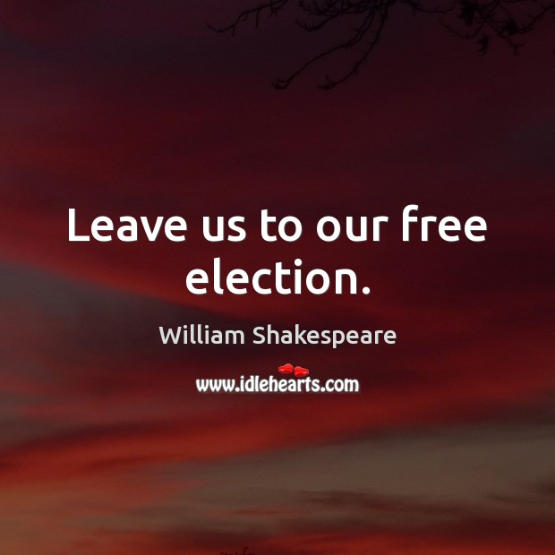 Image, Leave us to our free election.