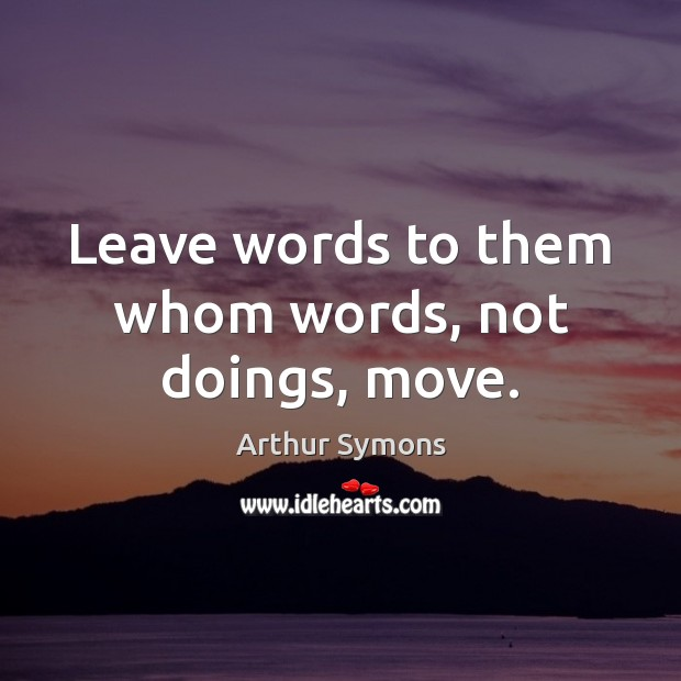 Image, Leave words to them whom words, not doings, move.
