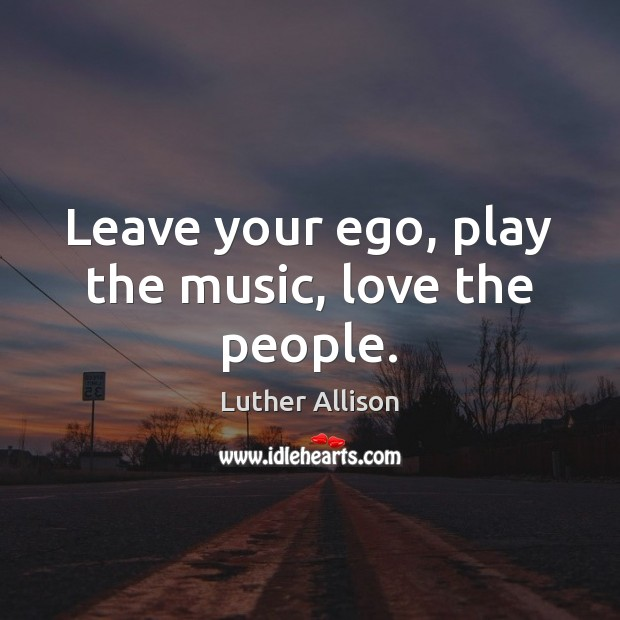 Image, Leave your ego, play the music, love the people.