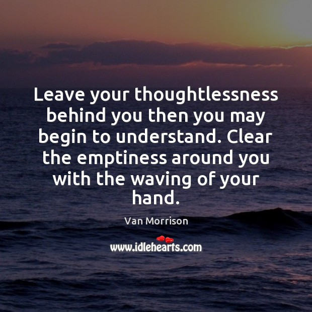 Leave your thoughtlessness behind you then you may begin to understand. Clear Van Morrison Picture Quote