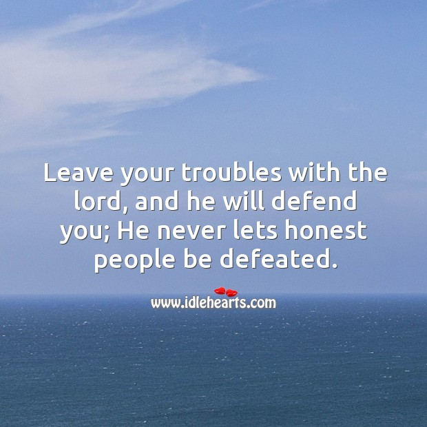 Leave your troubles with the lord, and he will defend you; he never lets honest people be defeated. Image