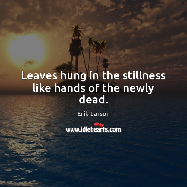 Leaves hung in the stillness like hands of the newly dead. Erik Larson Picture Quote