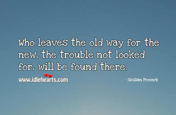 Who leaves the old way for the new, the trouble not looked for, will be found there. Sicilian Proverbs Image