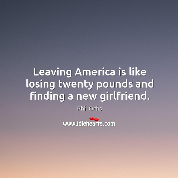 Leaving america is like losing twenty pounds and finding a new girlfriend. Phil Ochs Picture Quote