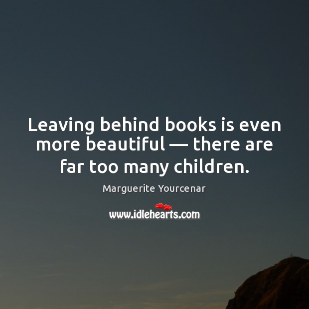 Leaving behind books is even more beautiful — there are far too many children. Marguerite Yourcenar Picture Quote