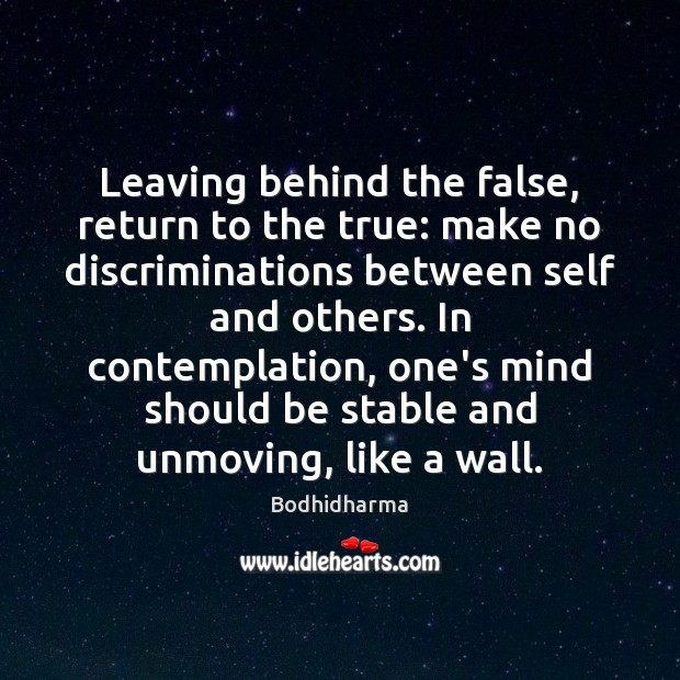 Leaving behind the false, return to the true: make no discriminations between Bodhidharma Picture Quote