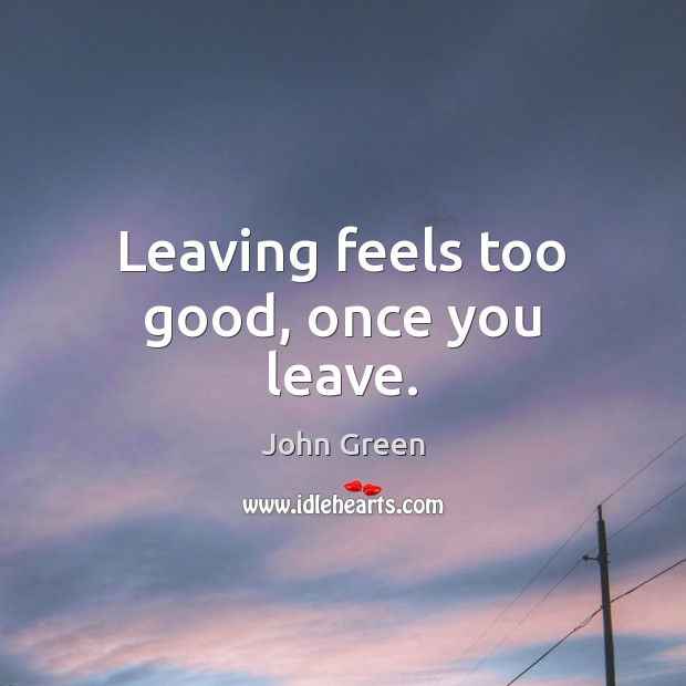 Leaving feels too good, once you leave. Image