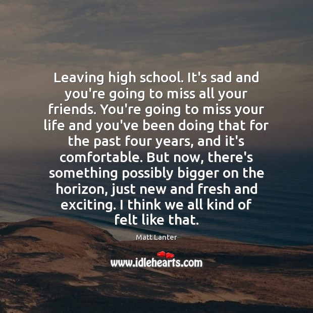 Leaving high school. It\'s sad and you\'re going to miss all your