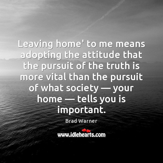 Leaving home' to me means adopting the attitude that the pursuit of Brad Warner Picture Quote