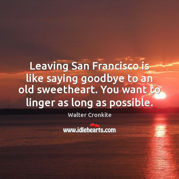 Leaving San Francisco is like saying goodbye to an old sweetheart. You Walter Cronkite Picture Quote