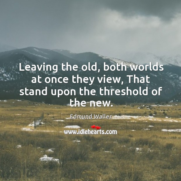 Leaving the old, both worlds at once they view, that stand upon the threshold of the new. Image