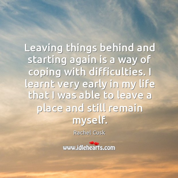 Leaving things behind and starting again is a way of coping with Rachel Cusk Picture Quote