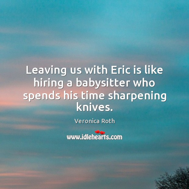 Image, Leaving us with Eric is like hiring a babysitter who spends his time sharpening knives.