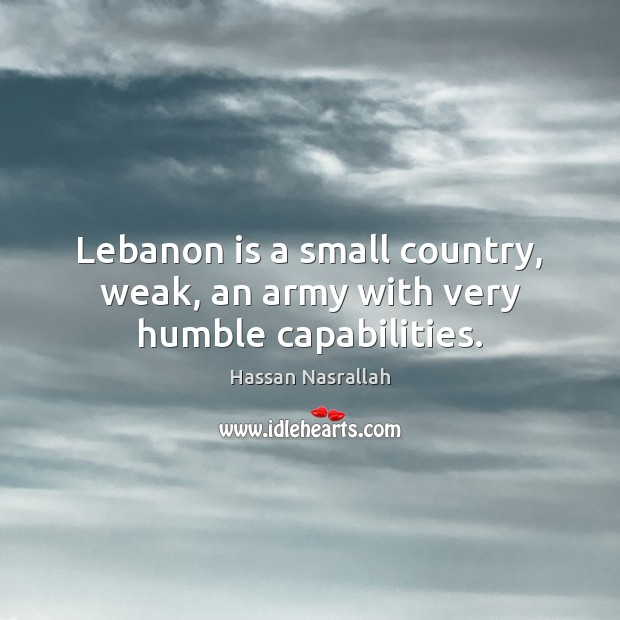 Lebanon is a small country, weak, an army with very humble capabilities. Image