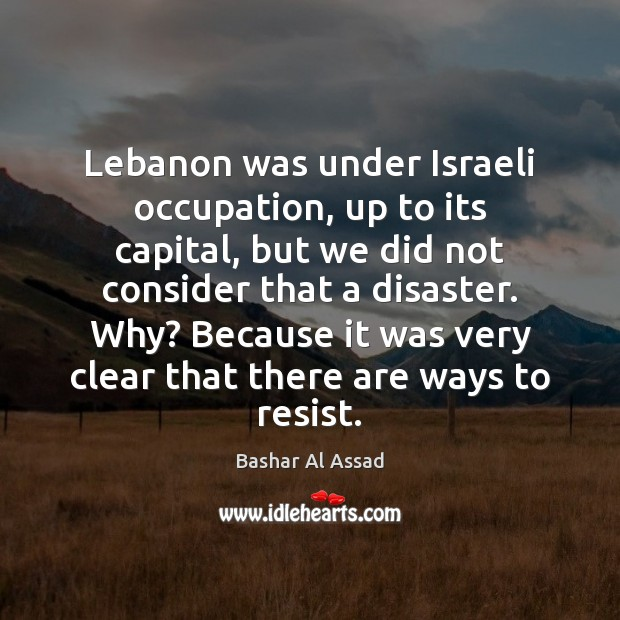 Lebanon was under Israeli occupation, up to its capital, but we did Bashar Al Assad Picture Quote