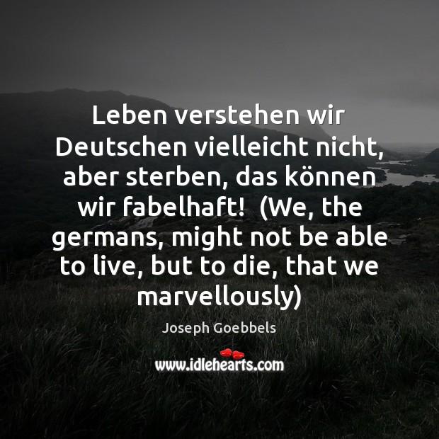 Leben verstehen wir Deutschen vielleicht nicht, aber sterben, das können wir Joseph Goebbels Picture Quote