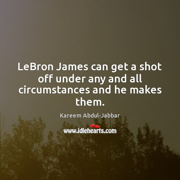 LeBron James can get a shot off under any and all circumstances and he makes them. Kareem Abdul-Jabbar Picture Quote