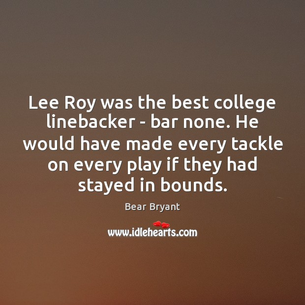 Lee Roy was the best college linebacker – bar none. He would Bear Bryant Picture Quote
