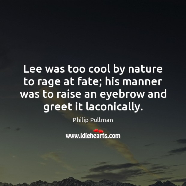 Image, Lee was too cool by nature to rage at fate; his manner