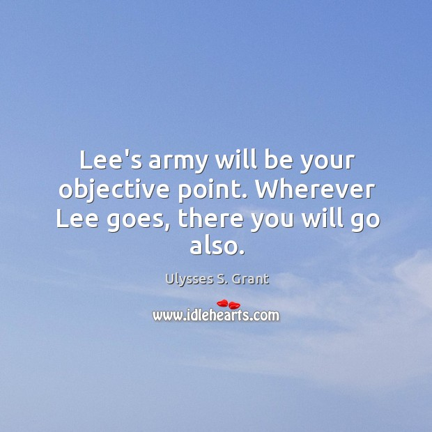 Lee's army will be your objective point. Wherever Lee goes, there you will go also. Ulysses S. Grant Picture Quote