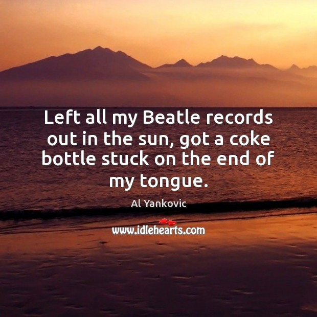 Left all my Beatle records out in the sun, got a coke Al Yankovic Picture Quote