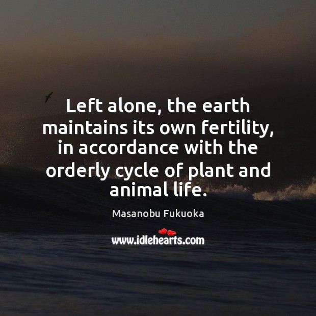 Left alone, the earth maintains its own fertility, in accordance with the Masanobu Fukuoka Picture Quote