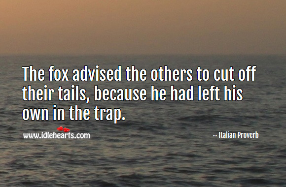 The fox advised the others to cut off their tails, because he had left his own in the trap. Italian Proverbs Image