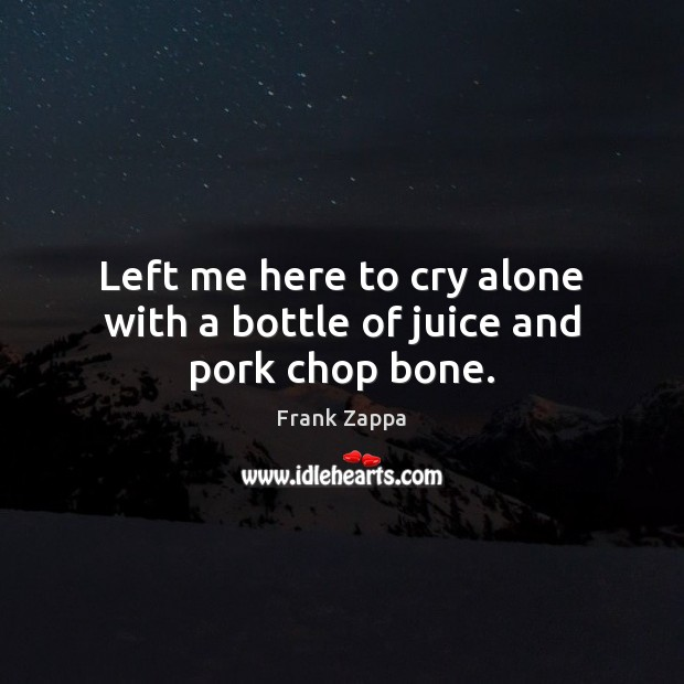 Left me here to cry alone with a bottle of juice and pork chop bone. Frank Zappa Picture Quote