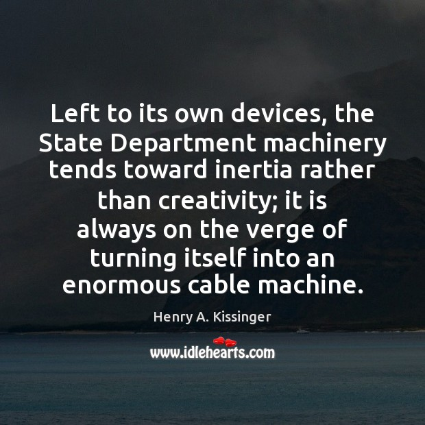 Left to its own devices, the State Department machinery tends toward inertia Image