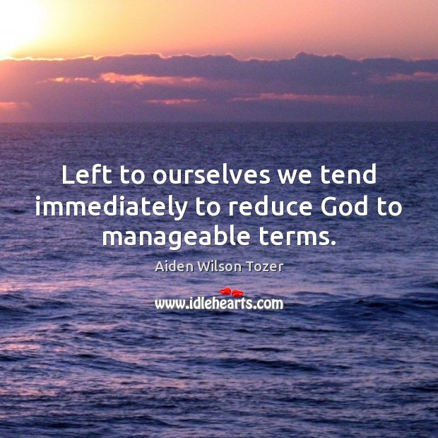 Left to ourselves we tend immediately to reduce God to manageable terms. Image
