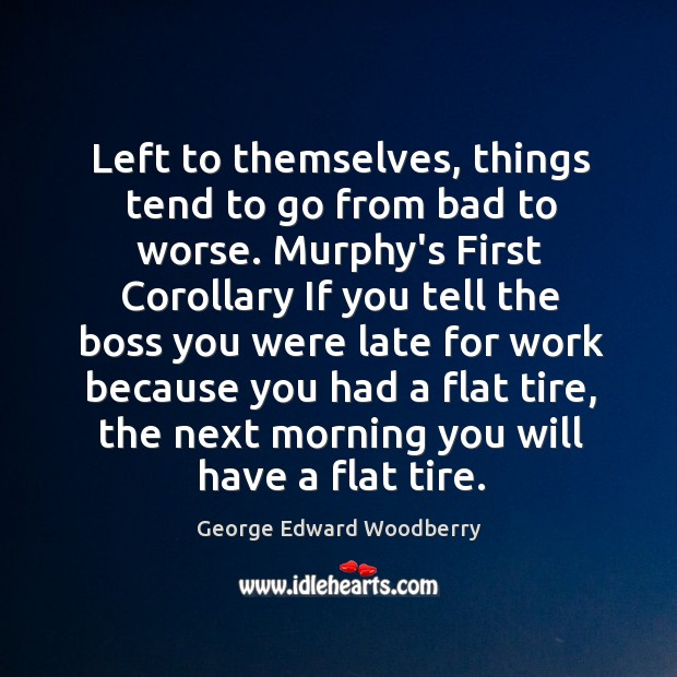 Left to themselves, things tend to go from bad to worse. Murphy's Image
