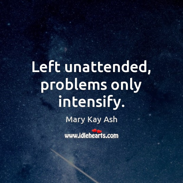 Left unattended, problems only intensify. Mary Kay Ash Picture Quote