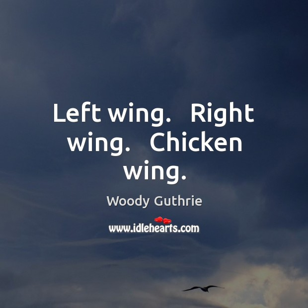Left wing.   Right wing.   Chicken wing. Woody Guthrie Picture Quote