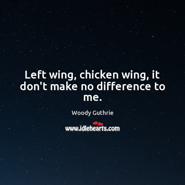 Left wing, chicken wing, it don't make no difference to me. Woody Guthrie Picture Quote