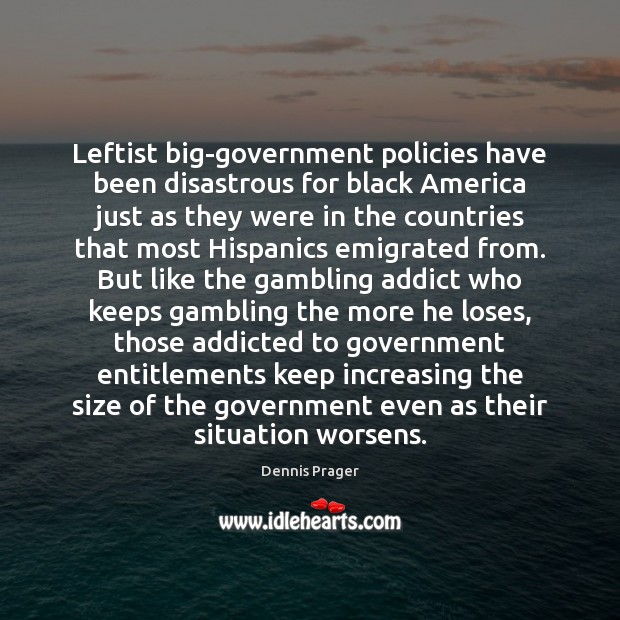 Leftist big-government policies have been disastrous for black America just as they Dennis Prager Picture Quote