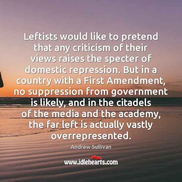 Leftists would like to pretend that any criticism of their views raises Andrew Sullivan Picture Quote