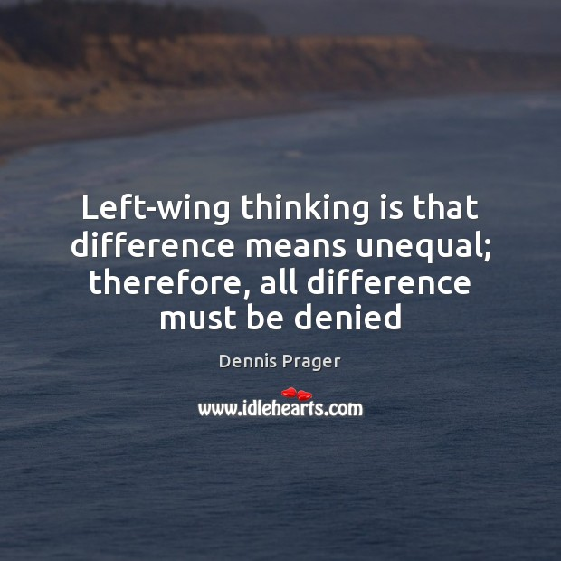 Left-wing thinking is that difference means unequal; therefore, all difference must be Dennis Prager Picture Quote