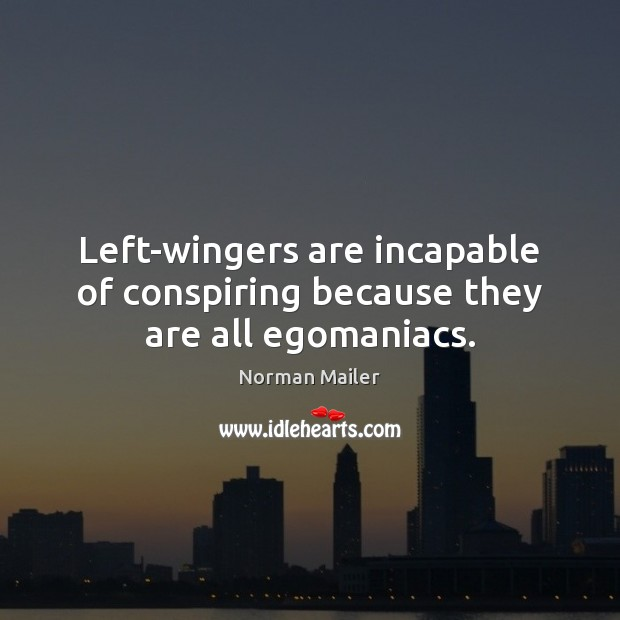 Left-wingers are incapable of conspiring because they are all egomaniacs. Image