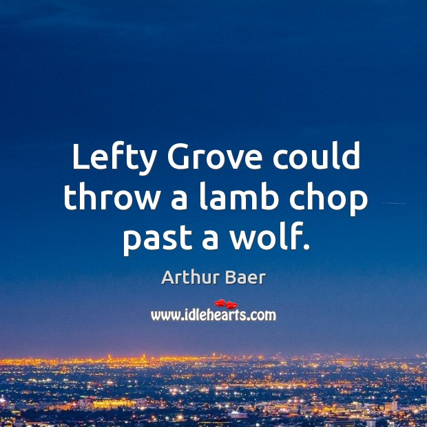 Image, Lefty grove could throw a lamb chop past a wolf.