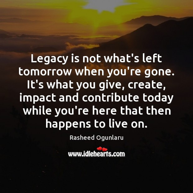 Legacy is not what's left tomorrow when you're gone. It's what you Image