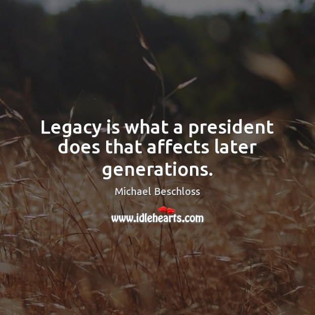Legacy is what a president does that affects later generations. Image