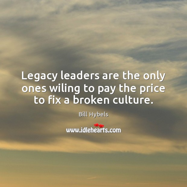Legacy leaders are the only ones wiling to pay the price to fix a broken culture. Bill Hybels Picture Quote