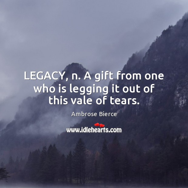 Image, LEGACY, n. A gift from one who is legging it out of this vale of tears.