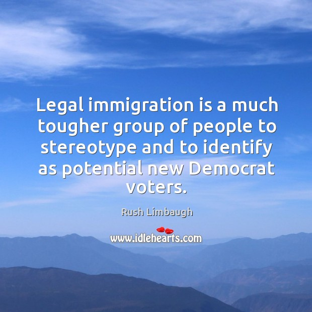 Legal immigration is a much tougher group of people to stereotype and Image