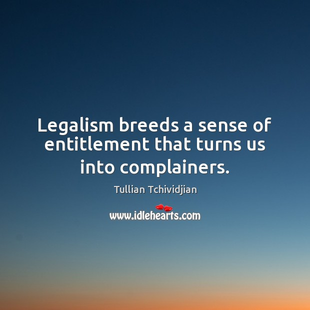 Image, Legalism breeds a sense of entitlement that turns us into complainers.