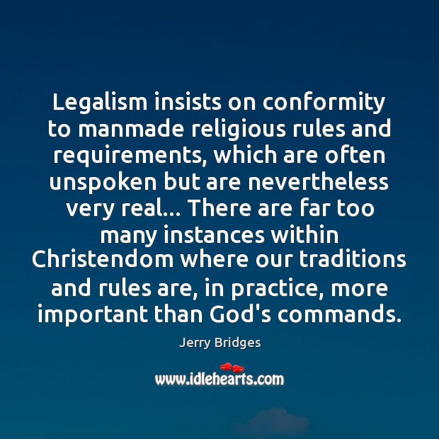Legalism insists on conformity to manmade religious rules and requirements, which are Jerry Bridges Picture Quote