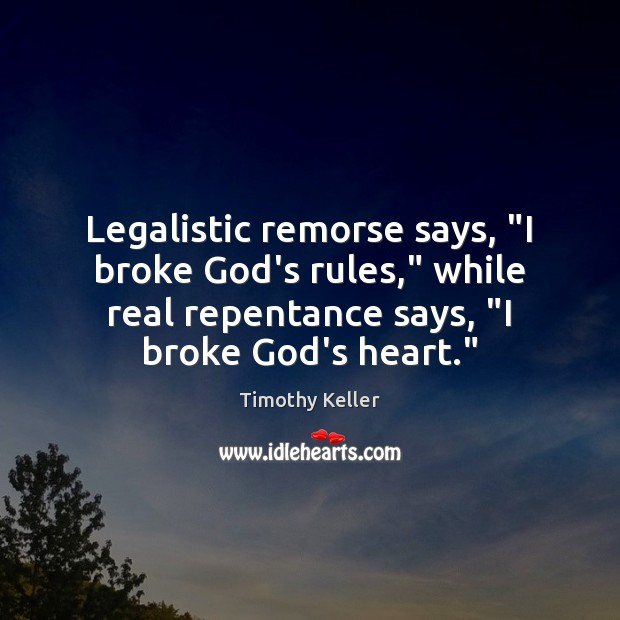 "Legalistic remorse says, ""I broke God's rules,"" while real repentance says, ""I Timothy Keller Picture Quote"