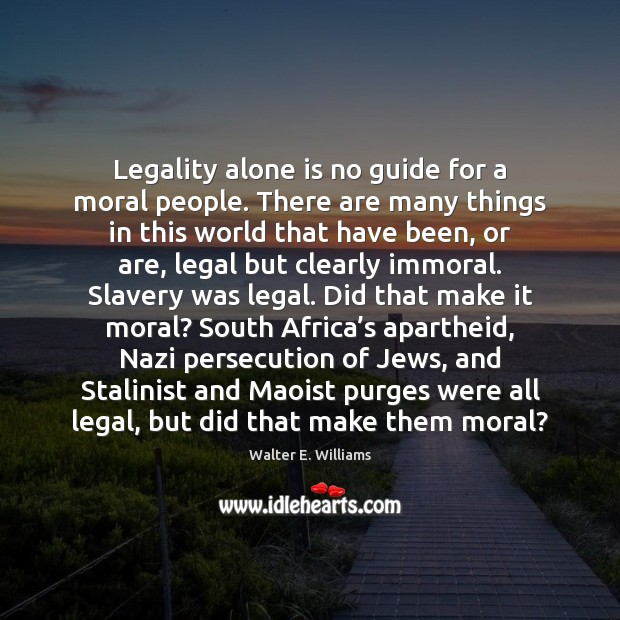 Legality alone is no guide for a moral people. There are many Walter E. Williams Picture Quote