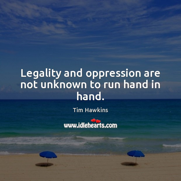 Legality and oppression are not unknown to run hand in hand. Image
