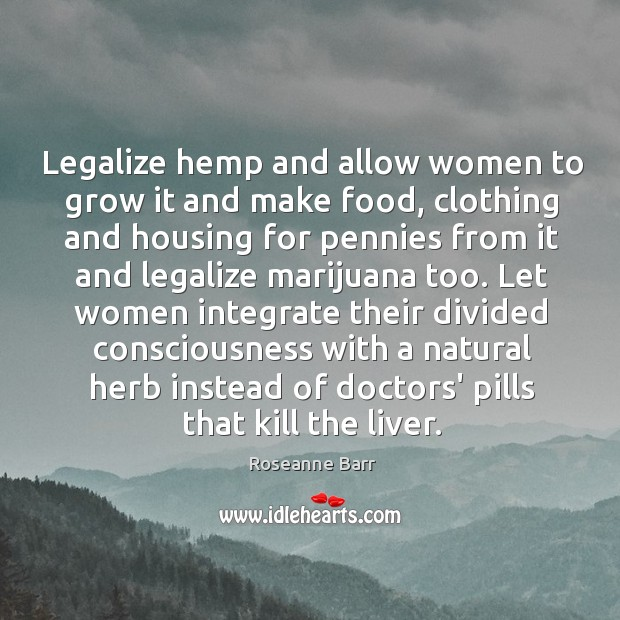 Legalize hemp and allow women to grow it and make food, clothing Roseanne Barr Picture Quote
